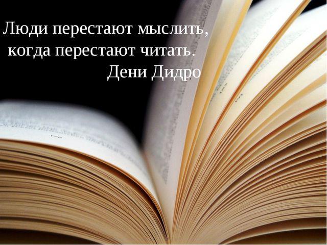 Люди перестают мыслить, когда перестают читать. Дени Дидро