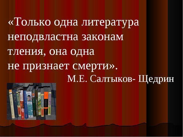 «Только одна литература неподвластна законам тления, она одна не признает сме...