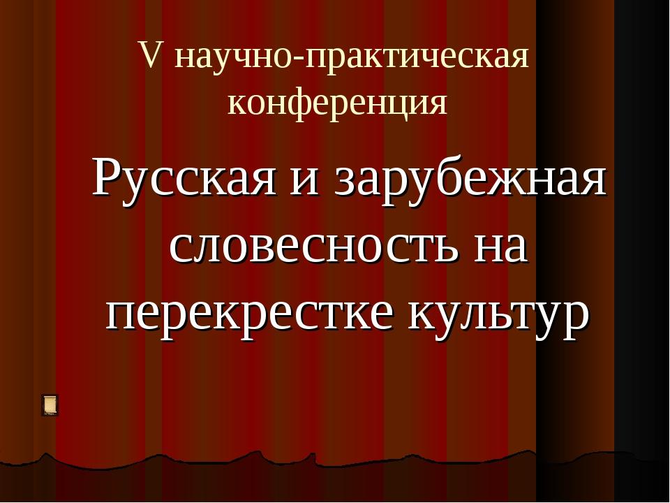 Русская и зарубежная словесность на перекрестке культур V научно-практическая...