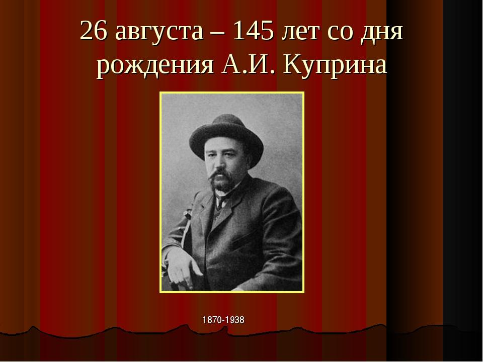 26 августа – 145 лет со дня рождения А.И. Куприна 1870-1938