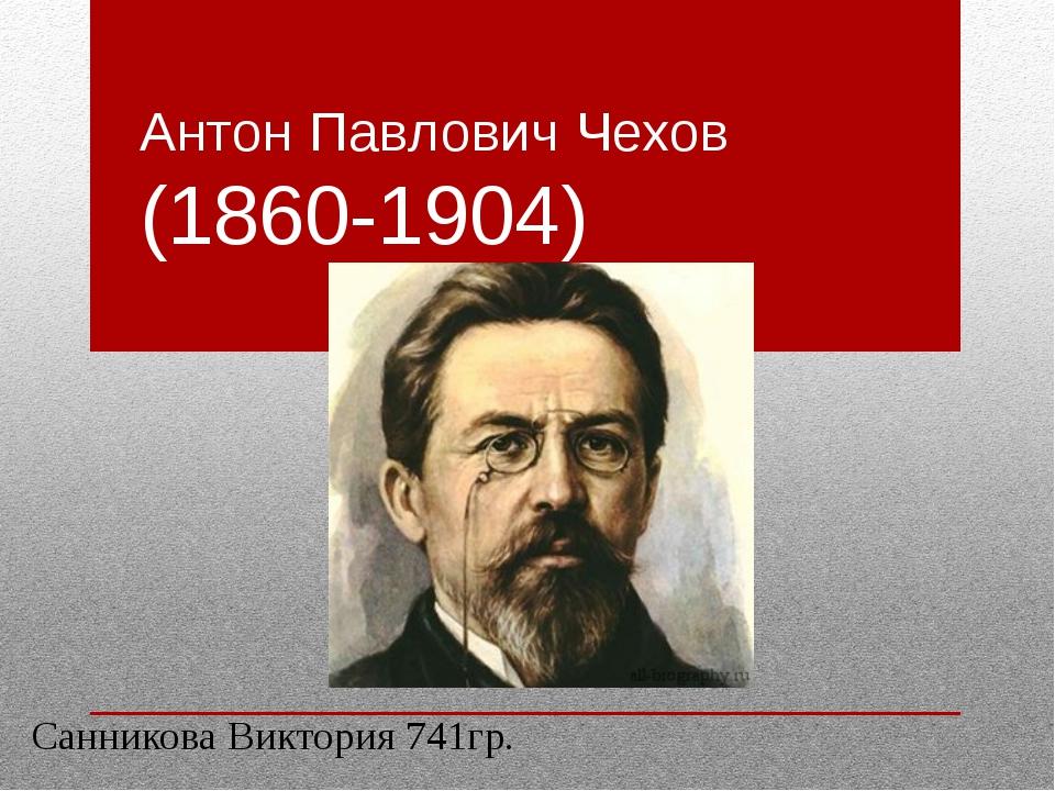 Антон Павлович Чехов (1860-1904) Санникова Виктория 741гр.