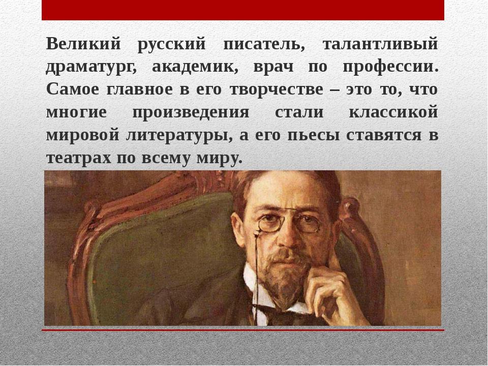 Великий русский писатель, талантливый драматург, академик, врач по профессии....