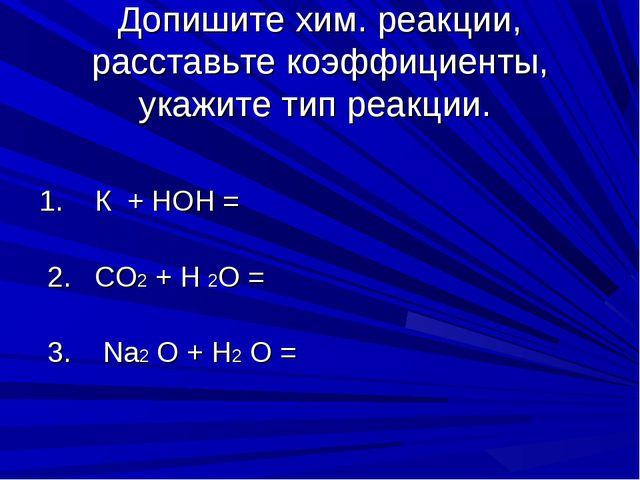 Допишите хим. реакции, расставьте коэффициенты, укажите тип реакции. 1. К + Н...