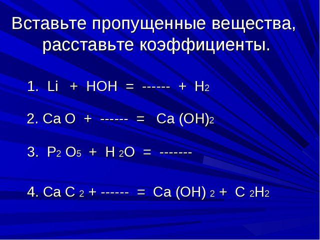 Вставьте пропущенные вещества, расставьте коэффициенты. 1. Li + HOH = ------...