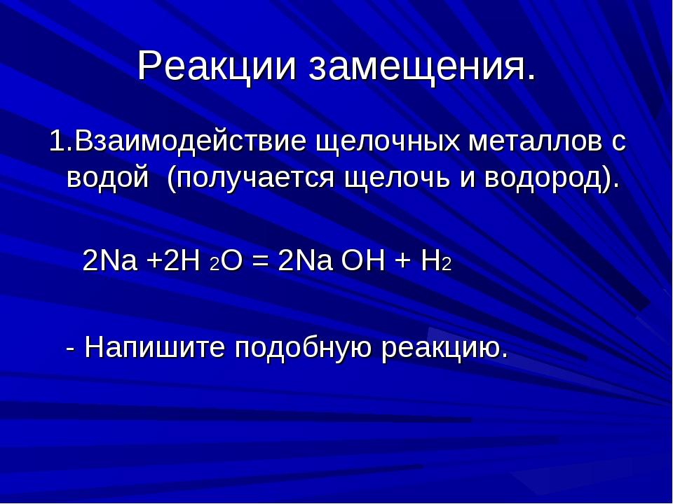 Реакции замещения. 1.Взаимодействие щелочных металлов с водой (получается щел...