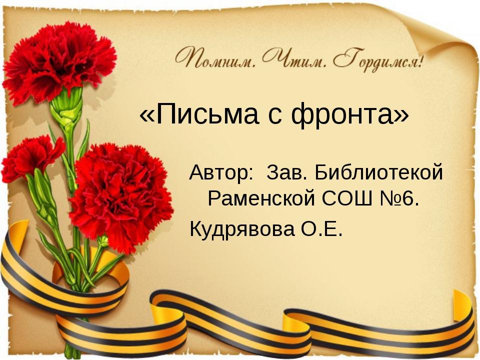 «Письма с фронта» Автор: Зав. Библиотекой Раменской СОШ №6. Кудрявова О.Е.