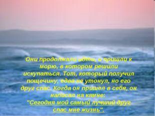 Они продолжали идти, и пришли к морю, в котором решили искупаться. Тот, котор