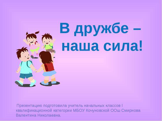 В дружбе – наша сила! Презентацию подготовила учитель начальных классов I ква...