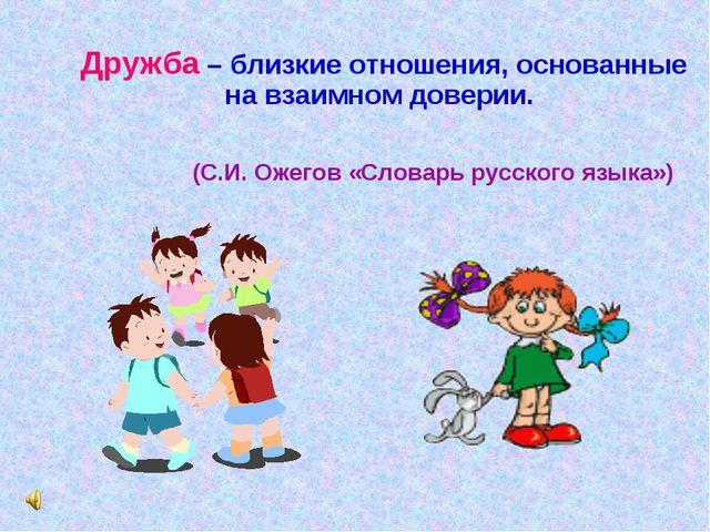 Дружба – близкие отношения, основанные на взаимном доверии. (С.И. Ожегов «Сл...