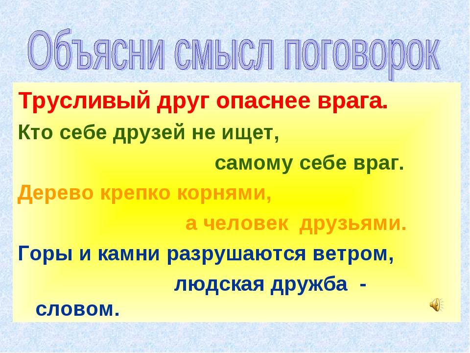 Трусливый друг опаснее врага. Кто себе друзей не ищет, самому себе враг. Дере...
