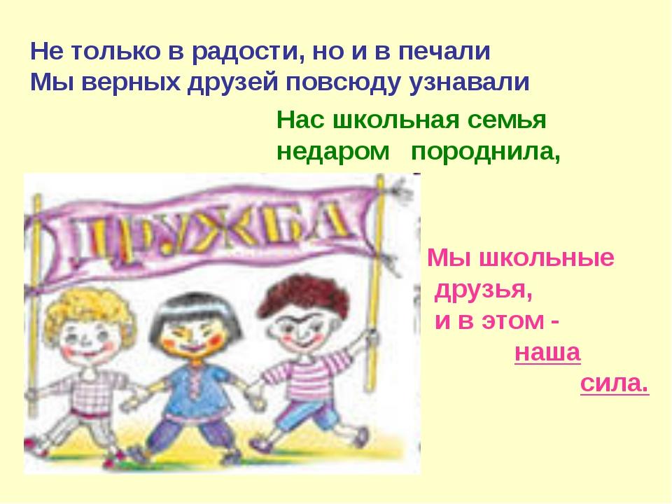 Не только в радости, но и в печали Мы верных друзей повсюду узнавали Мы школь...