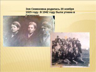 Зоя Семеновна родилась 20 ноября 1925 году. В 1942 году была угнана в Герма