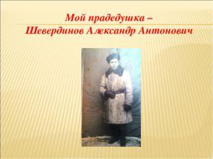Мой прадедушка – Шевердинов Александр Антонович