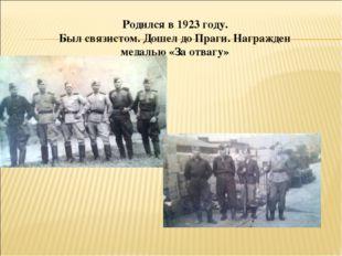 Родился в 1923 году. Был связистом. Дошел до Праги. Награжден медалью «За отв