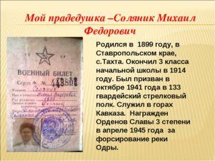 Мой прадедушка –Соляник Михаил Федорович  Родился в 1899 году, в Ставропольс