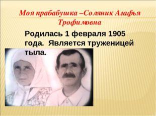 Моя прабабушка –Соляник Агафья Трофимовна  Родилась 1 февраля 1905 года. Явл