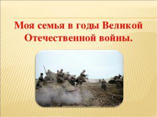Моя семья в годы Великой Отечественной войны.
