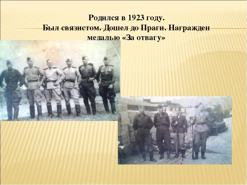 Родился в 1923 году. Был связистом. Дошел до Праги. Награжден медалью «За отв...