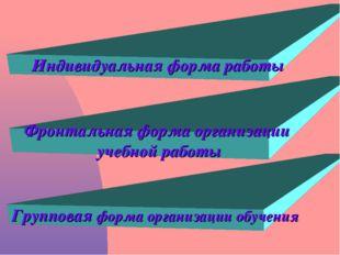 Индивидуальная форма работы Фронтальная форма организации учебной работы Груп