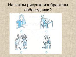 На каком рисунке изображены собеседники?