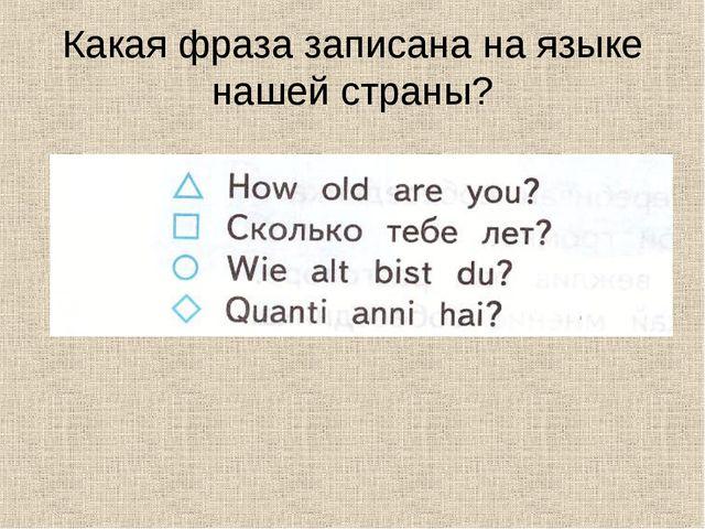 Какая фраза записана на языке нашей страны?