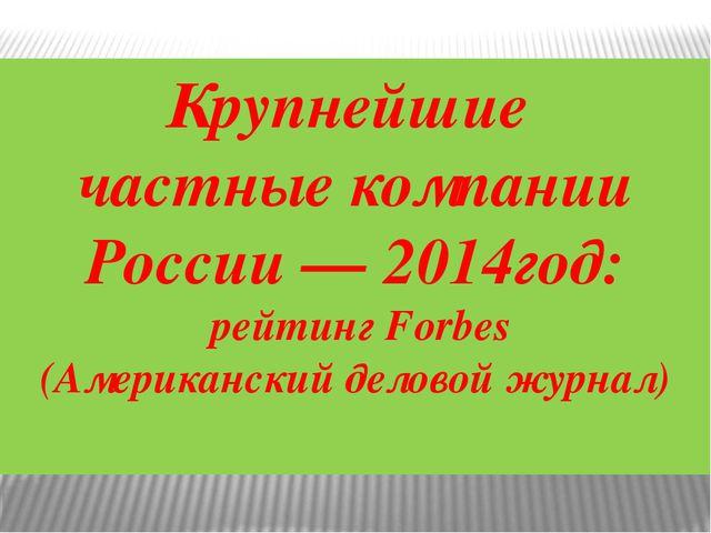 Крупнейшие частные компании России — 2014год: рейтинг Forbes (Американский де...