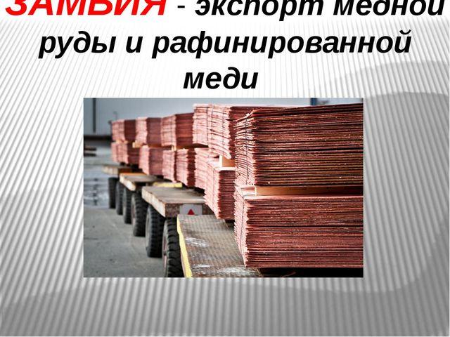 ЗАМБИЯ - экспорт медной руды и рафинированной меди