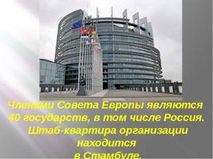 Членами Совета Европы являются 40 государств, в том числе Россия. Штаб-кварти