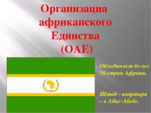 Организация африканского Единства (ОАЕ) Объединяет более 50 стран Африки. Шта