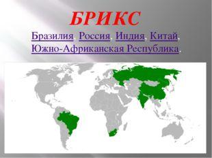 БРИКС Бразилия, Россия,Индия,Китай, Южно-Африканская Республика.