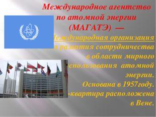 Международное агентство по атомной энергии (МАГАТЭ)— Международная организа