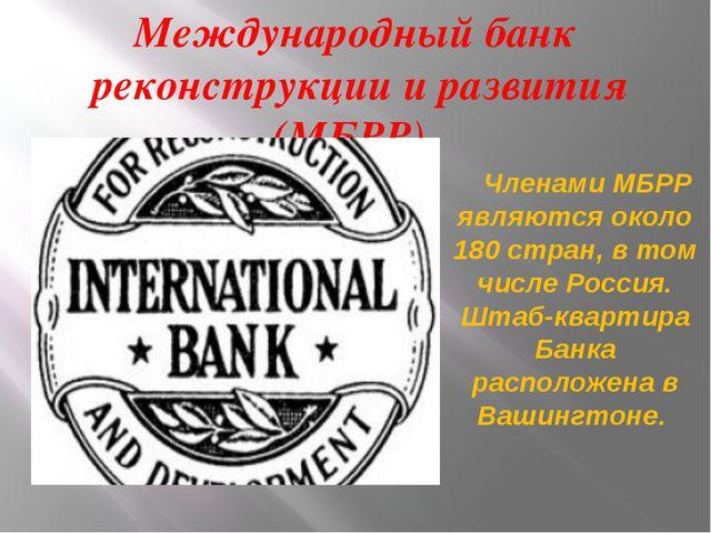 Международный банк реконструкции и развития (МБРР) Членами МБРР являются окол...