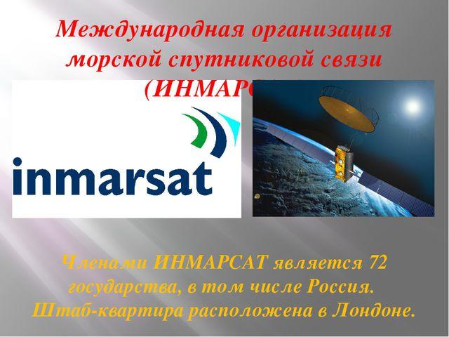 Международная организация морской спутниковой связи (ИНМАРСАТ) Членами ИНМАРС...