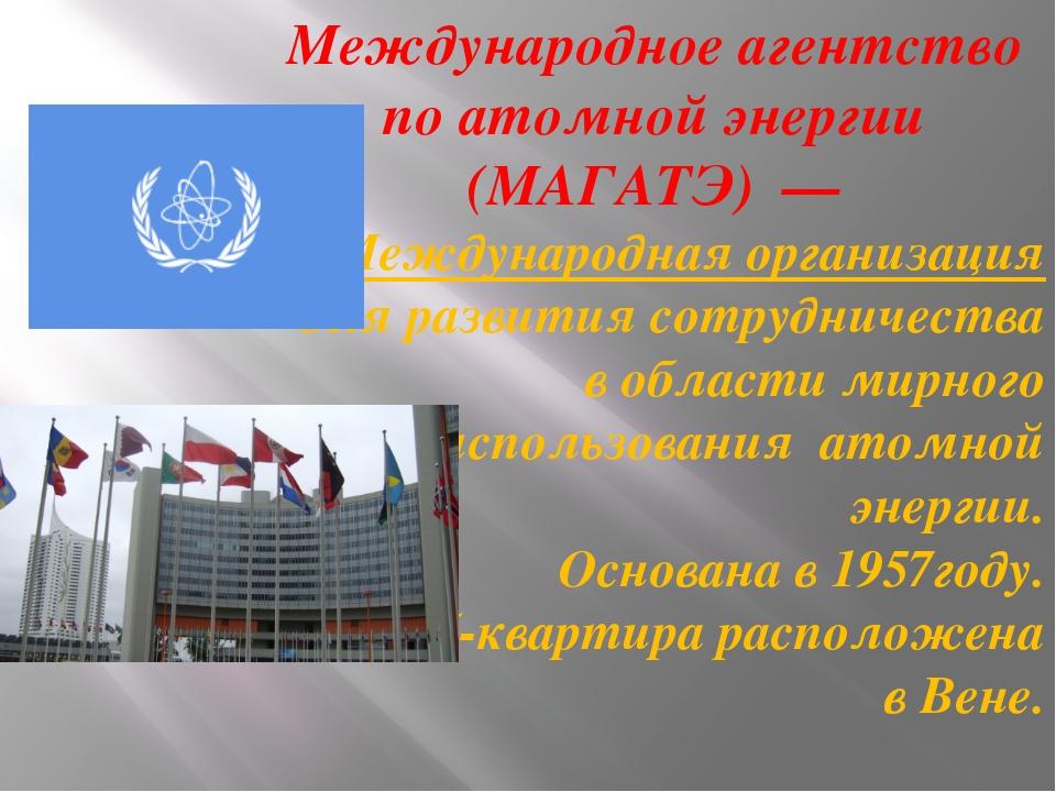Международное агентство по атомной энергии (МАГАТЭ)— Международная организа...