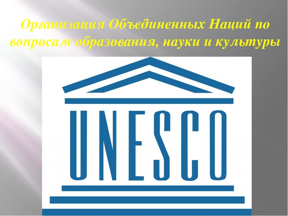 Организация Объединенных Наций по вопросам образования, науки и культуры