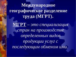 Международное географическое разделение труда (МГРТ). МГРТ – это специализаци