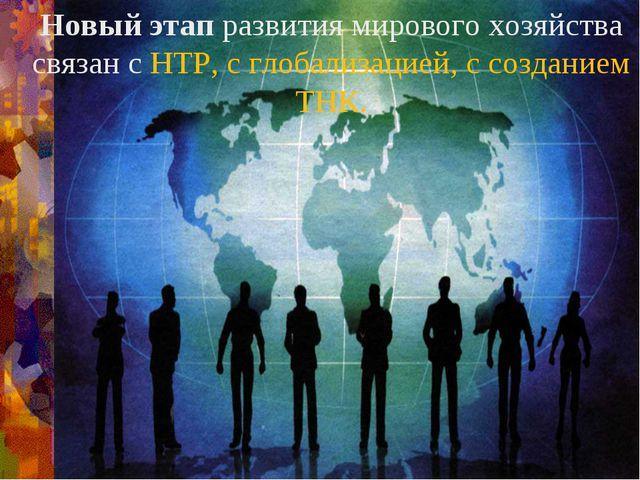 Новый этап развития мирового хозяйства связан с НТР, с глобализацией, с созда...