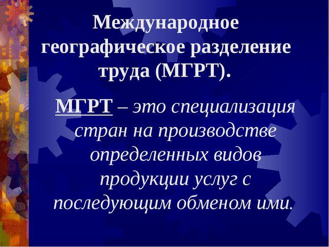 Международное географическое разделение труда (МГРТ). МГРТ – это специализаци...