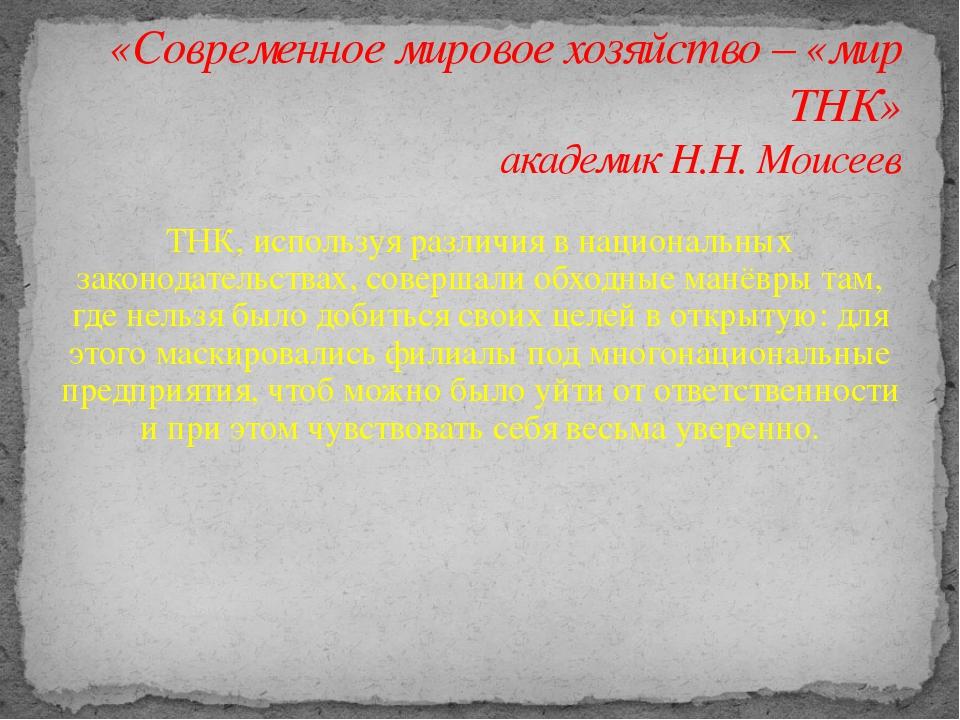 «Современное мировое хозяйство – «мир ТНК» академик Н.Н. Моисеев ТНК, использ...