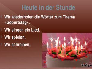 Heute in der Stunde Wir wiederholen die Wörter zum Thema «Geburtstag». Wir si