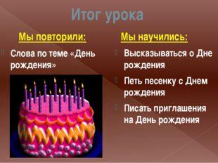 Итог урока Мы повторили: Слова по теме «День рождения» Мы научились: Высказыв