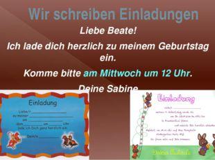 Wir schreiben Einladungen Liebe Beate! Ich lade dich herzlich zu meinem Gebur