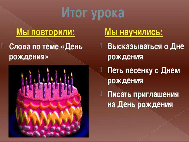 Итог урока Мы повторили: Слова по теме «День рождения» Мы научились: Высказыв...