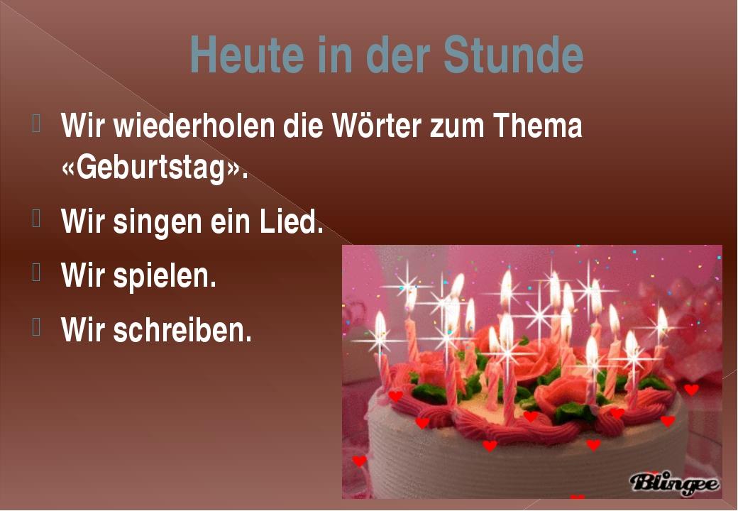 Heute in der Stunde Wir wiederholen die Wörter zum Thema «Geburtstag». Wir si...