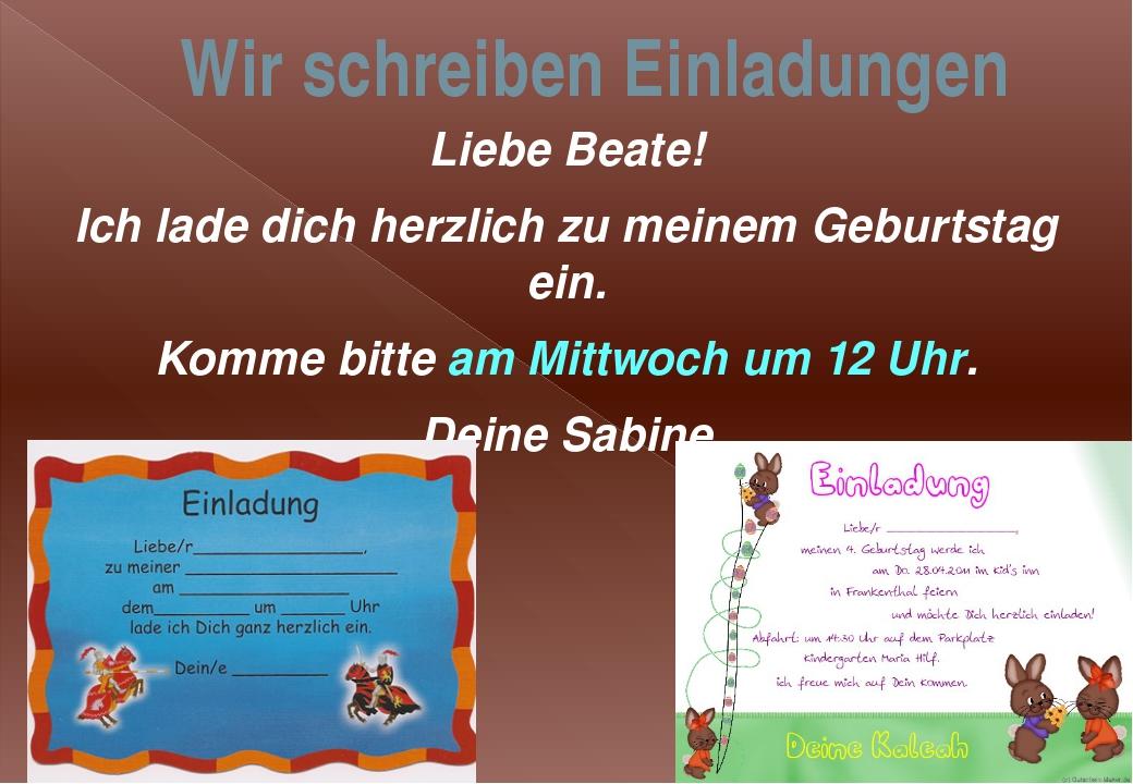 Wir schreiben Einladungen Liebe Beate! Ich lade dich herzlich zu meinem Gebur...