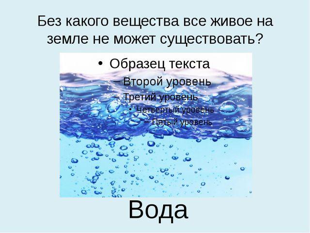 Без какого вещества все живое на земле не может существовать? Вода