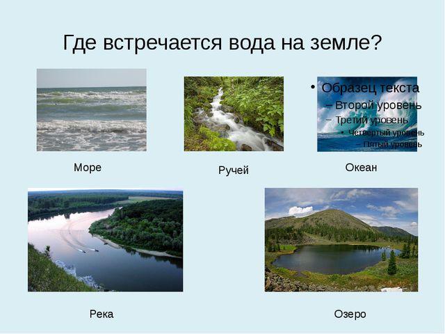 Где встречается вода на земле? Море Ручей Океан Озеро Река