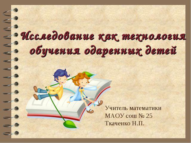 Исследование как технология обучения одаренных детей Учитель математики МАОУ...