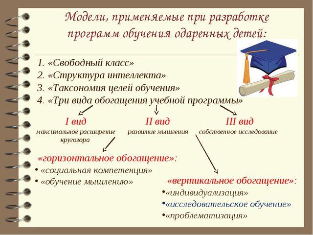 Модели, применяемые при разработке программ обучения одаренных детей: 1. «Сво...