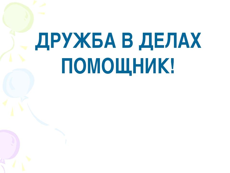 ДРУЖБА В ДЕЛАХ ПОМОЩНИК!
